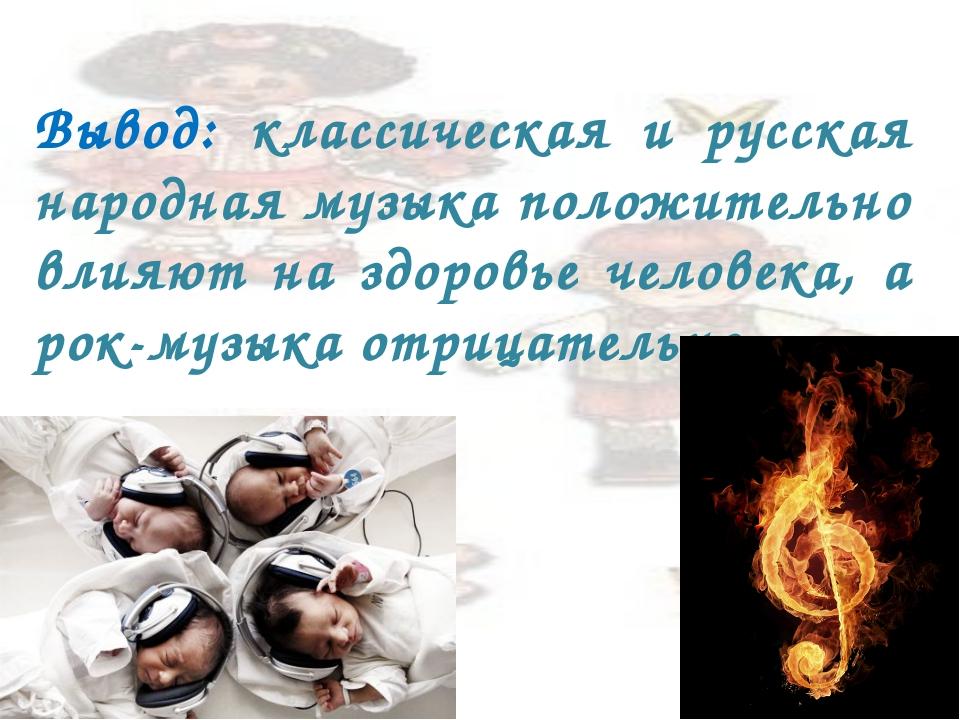 Вывод: классическая и русская народная музыка положительно влияют на здоровье...