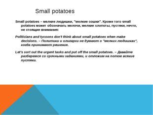 """Small potatoes Small potatoes – мелкие людишки, """"мелкие сошки"""". Кроме того s"""