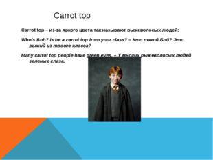 Carrot top Carrot top – из-за яркого цвета так называют рыжеволосых людей: W