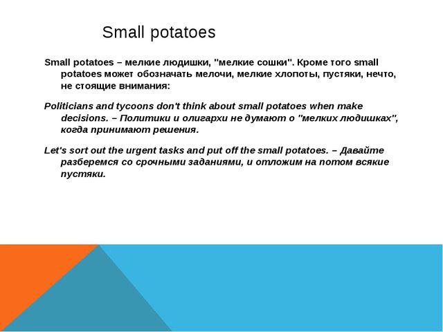 """Small potatoes Small potatoes – мелкие людишки, """"мелкие сошки"""". Кроме того s..."""