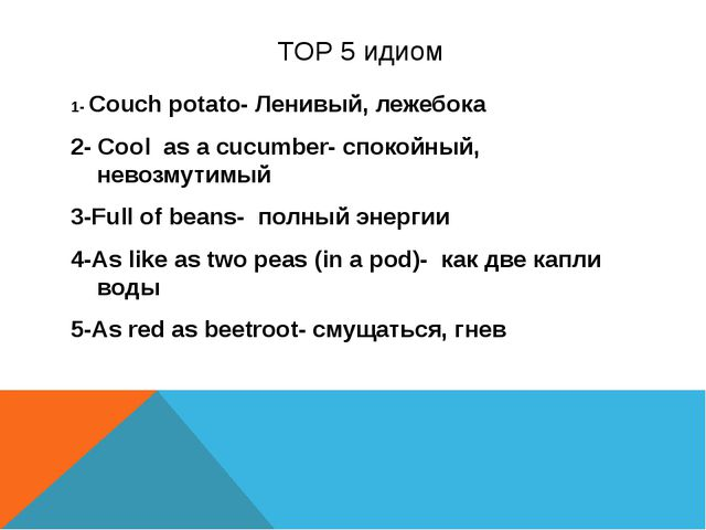 TOP 5 идиом 1- Couch potato- Ленивый, лежебока 2- Cool as a cucumber- спокой...