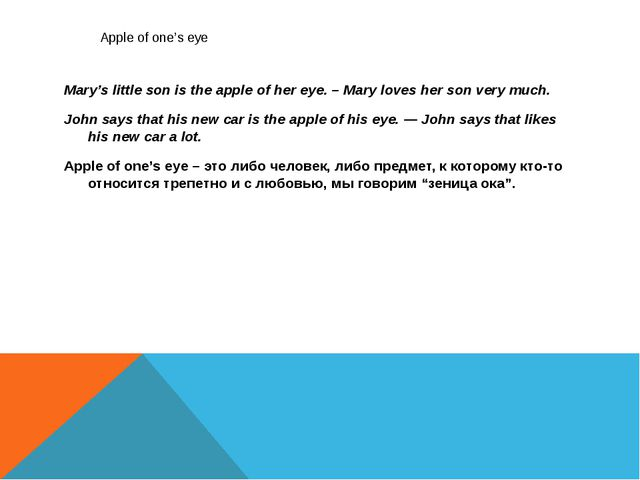 Apple of one's eye Mary's little son is the apple of her eye. – Mary loves h...