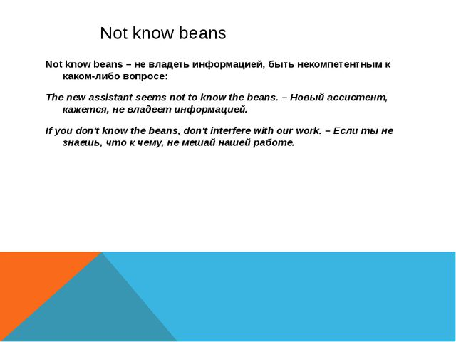 Not know beans Not know beans – не владеть информацией, быть некомпетентным...