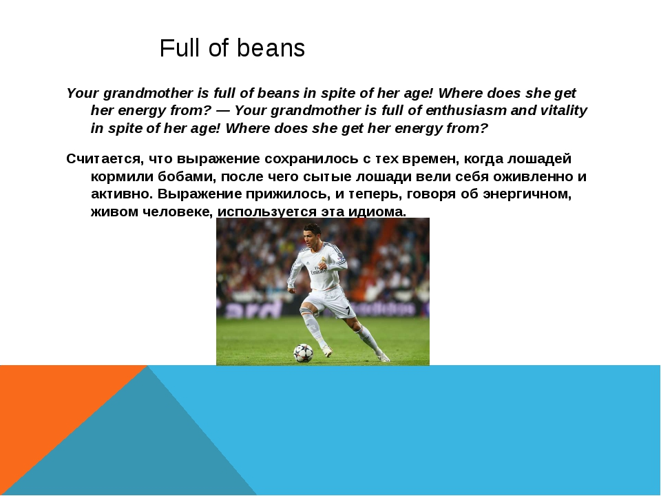 Full of beans Your grandmother is full of beans in spite of her age! Where d...