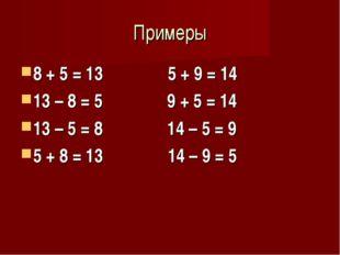 Примеры 8 + 5 = 13 5 + 9 = 14 13 – 8 = 5 9 + 5 = 14 13 – 5 = 8 14 – 5 = 9 5 +