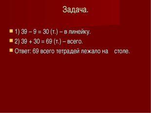 Задача. 1) 39 – 9 = 30 (т.) – в линейку. 2) 39 + 30 = 69 (т.) – всего. Ответ: