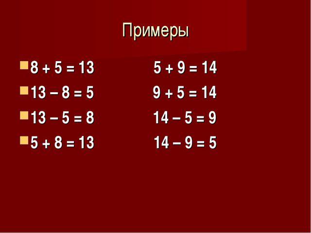 Примеры 8 + 5 = 13 5 + 9 = 14 13 – 8 = 5 9 + 5 = 14 13 – 5 = 8 14 – 5 = 9 5 +...