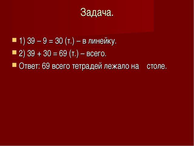 Задача. 1) 39 – 9 = 30 (т.) – в линейку. 2) 39 + 30 = 69 (т.) – всего. Ответ:...