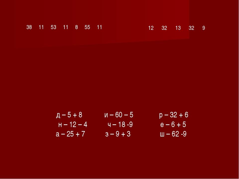 38 11 53 11 8 55 11 12 32 13 32 9 д – 5 + 8 и – 60 – 5 р – 32 + 6 н – 12 – 4...
