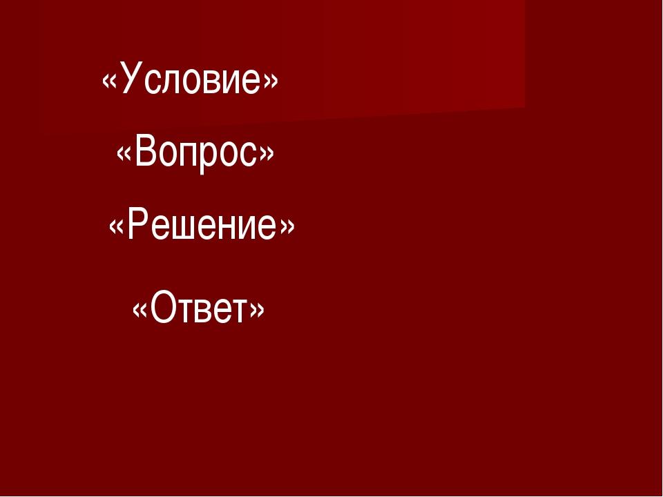 «Условие» «Вопрос» «Решение» «Ответ»