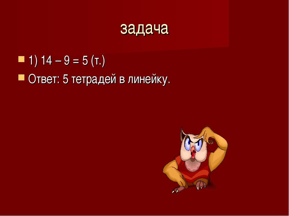 задача 1) 14 – 9 = 5 (т.) Ответ: 5 тетрадей в линейку.