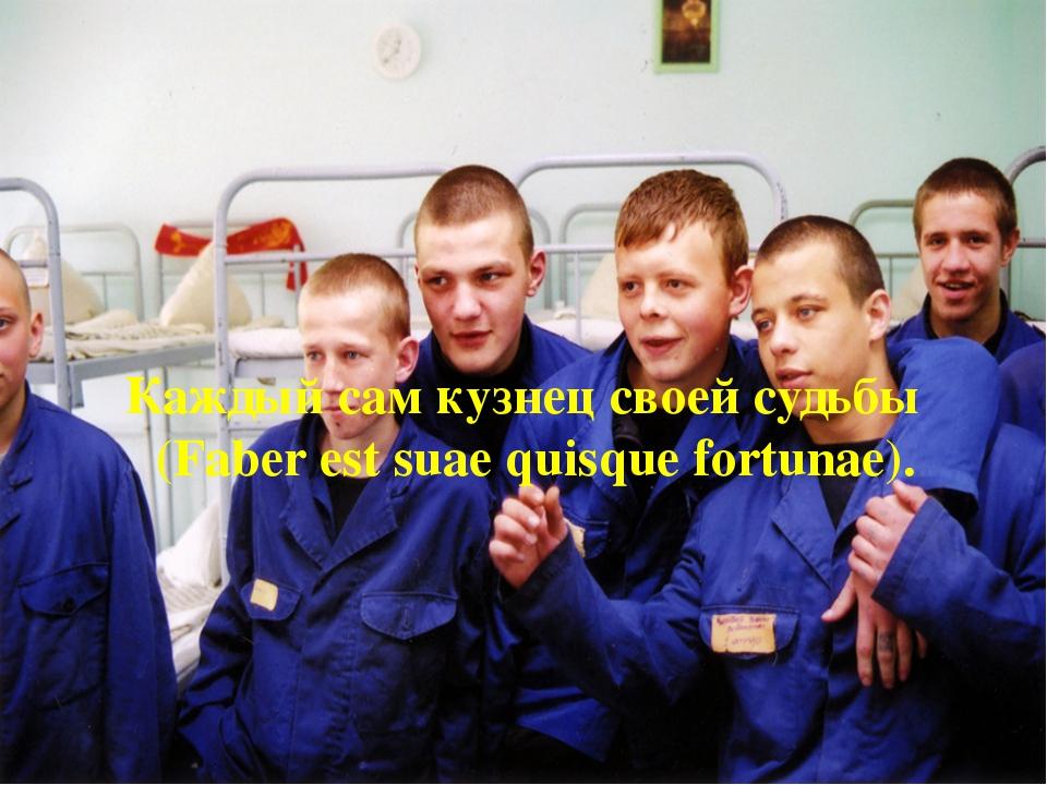 Каждый сам кузнец своей судьбы (Faber est suae quisque fortunae).