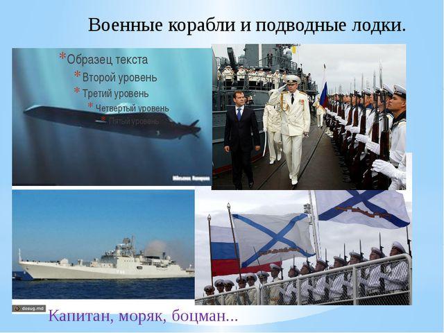 Военные корабли и подводные лодки. Капитан, моряк, боцман...