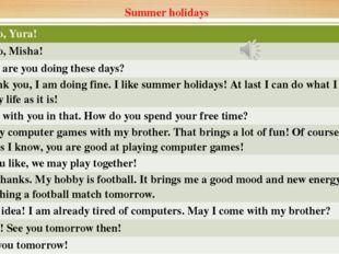 Summer holidays Misha Hello,Yura! Yura Hello,Misha! Misha How are you doing t