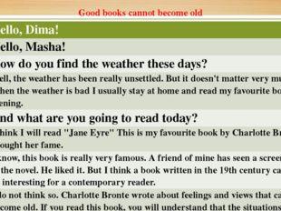 Good books cannot become old Masha Hello,Dima! Dima Hello,Masha! Masha How do