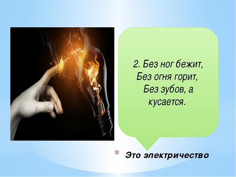 2. Без ног бежит, Без огня горит, Без зубов, а кусается. Это электричество
