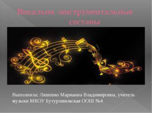 Вокально -инструментальные  составы Выполнила: Ляшенко Марианна Владимиров