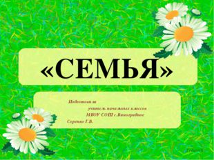 «СЕМЬЯ» Подготовила учитель начальных классов МБОУ СОШ с.Виноградное Серенко