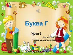 Буква Г Урок 3 Автор: Т. И. Туран, учитель начальных классов г. Новокузнецк,