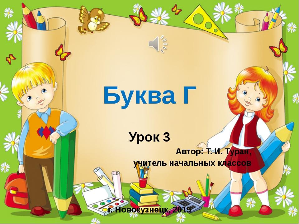 Буква Г Урок 3 Автор: Т. И. Туран, учитель начальных классов г. Новокузнецк,...