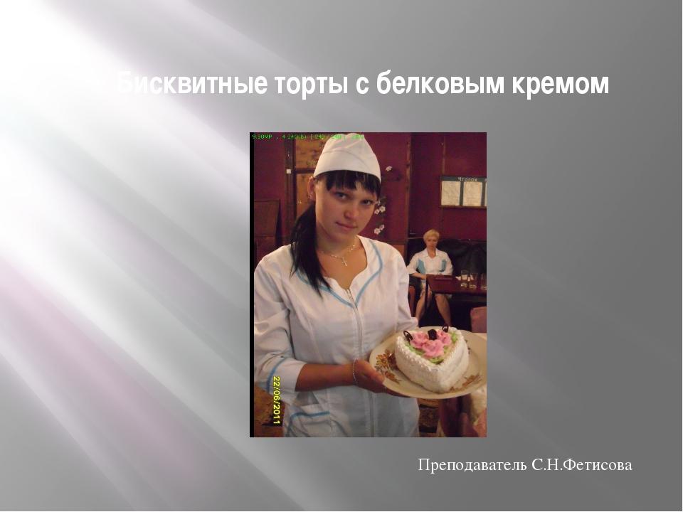 Бисквитные торты с белковым кремом Преподаватель С.Н.Фетисова