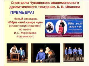 Новый спектакль «Вĕри юнлă çемçе чун» («Константин Иванов») по пьесе И.С. Мак