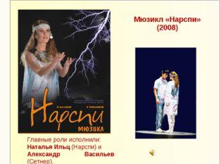 Мюзикл «Нарспи» (2008) Главные роли исполнили: Наталья Ильц (Нарспи) и Алекса