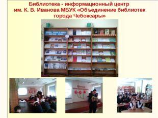 Библиотека - информационный центр им. К. В. Иванова МБУК «Объединение библиот