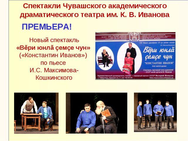 Новый спектакль «Вĕри юнлă çемçе чун» («Константин Иванов») по пьесе И.С. Мак...