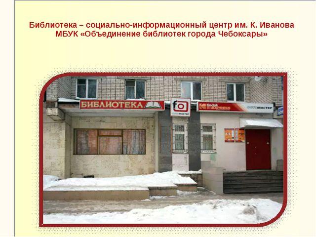 Библиотека – социально-информационный центр им. К. Иванова МБУК «Объединение...