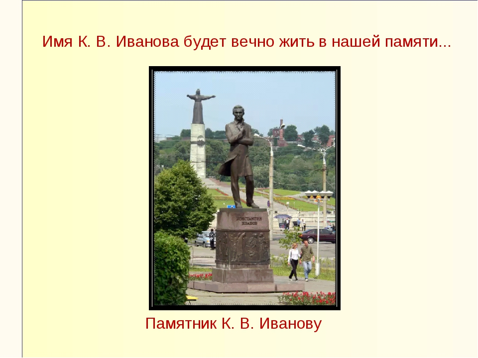 Памятник К. В. Иванову Имя К. В. Иванова будет вечно жить в нашей памяти...
