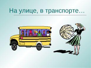 На улице, в транспорте…
