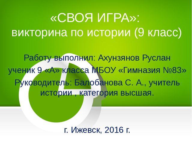 Работу выполнил: Ахунзянов Руслан ученик 9 «А» класса МБОУ «Гимназия №83» Рук...