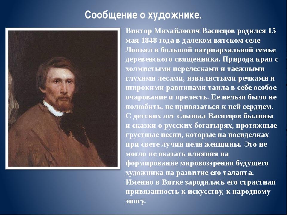 Сообщение о художнике. Виктор Михайлович Васнецов родился 15 мая 1848 года в...