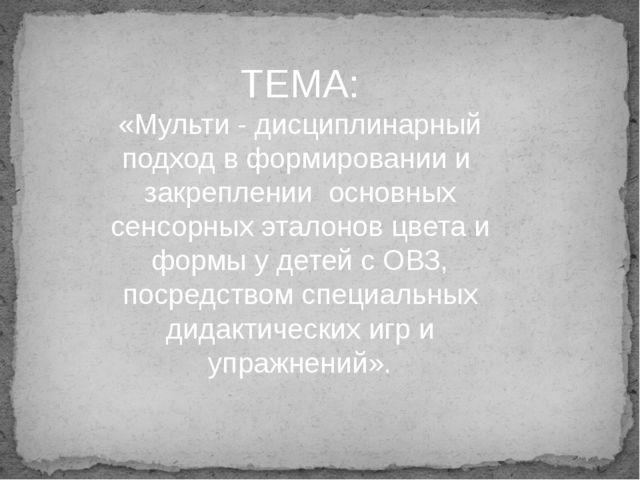 ТЕМА: «Мульти - дисциплинарный подход в формировании и закреплении основных...