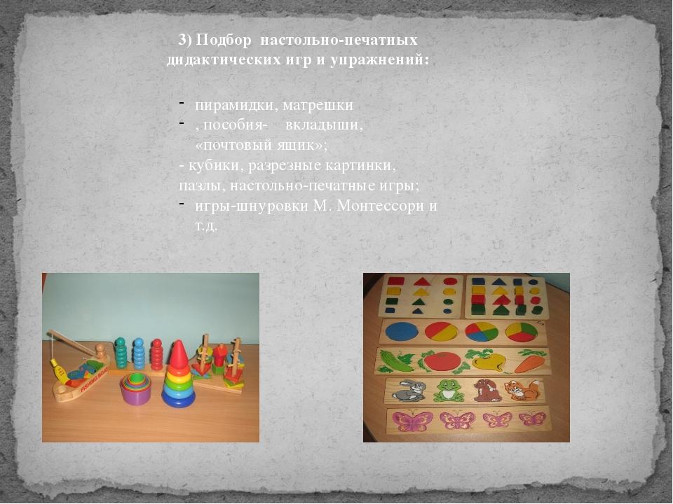 3) Подбор настольно-печатных дидактических игр и упражнений: пирамидки, матр...