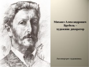 Михаил Александрович Врубель – художник декоратор Автопортрет художника.