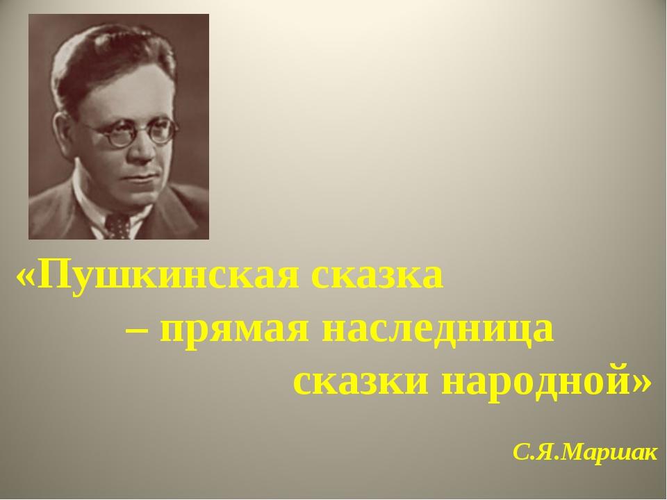 «Пушкинская сказка – прямая наследница сказки народной» С.Я.Маршак