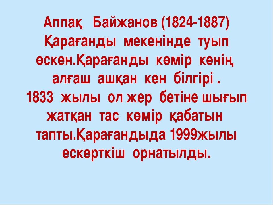 Аппақ Байжанов (1824-1887) Қарағанды мекенінде туып өскен.Қарағанды көмір кен...