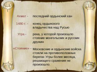 Ахмат - Угра - 1480 г. - «Стояние» - последний ордынский хан река, у которой