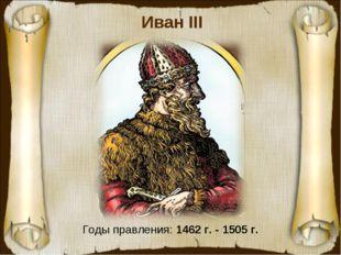 Иван III Годы правления: 1462 г. - 1505 г.