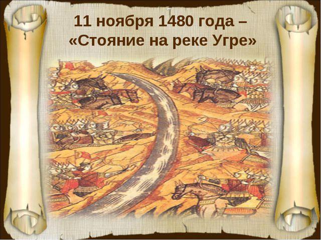11 ноября 1480 года – «Стояние на реке Угре»