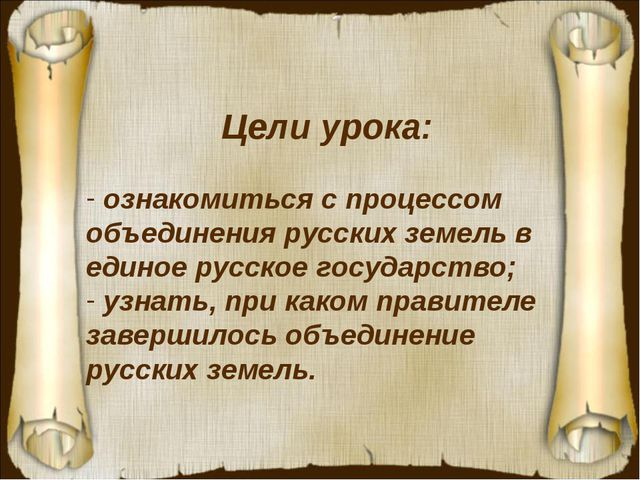 Цели урока: ознакомиться с процессом объединения русских земель в единое русс...
