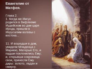 Евангелие от Матфея. Глава 2. 1. Когда же Иисус родился в Вифлееме Иудейском