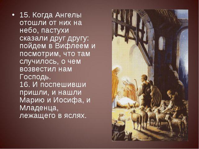 15. Когда Ангелы отошли от них на небо, пастухи сказали друг другу: пойдем в...