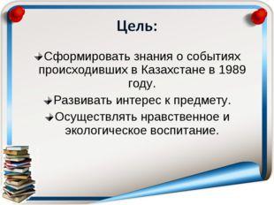 Сформировать знания о событиях происходивших в Казахстане в 1989 году. Развив