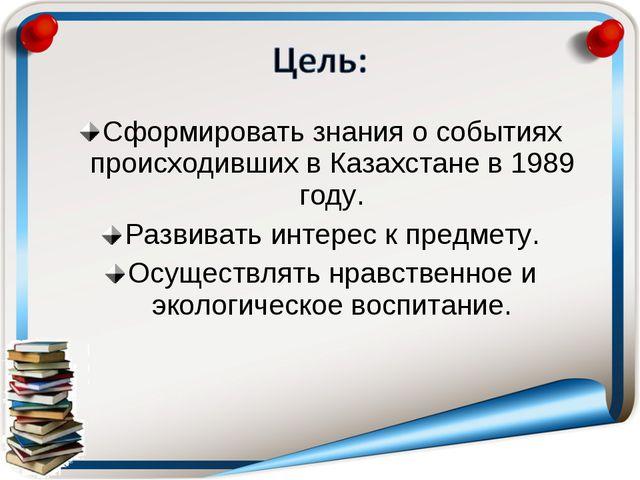 Сформировать знания о событиях происходивших в Казахстане в 1989 году. Развив...