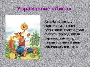 Упражнение «Лиса» Ходьба на носках скрестным, по лисьи, петляющим шагом, руки