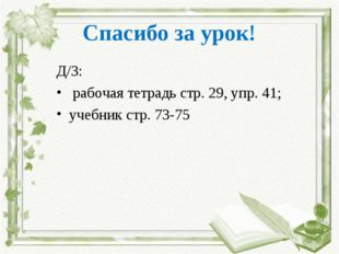Спасибо за урок! Д/З: рабочая тетрадь стр. 29, упр. 41; учебник стр. 73-75