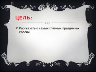 ЦЕЛЬ: Рассказать о самых главных праздниках России.